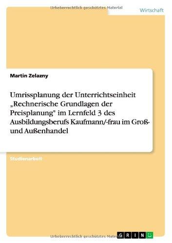 """Umrissplanung der Unterrichtseinheit """"Rechnerische Grundlagen der Preisplanung im Lernfeld 3 des Ausbildungsberufs Kaufmann-frau im Groß- und Außenhandel German Edition  ebook by Martin Zelazny"""