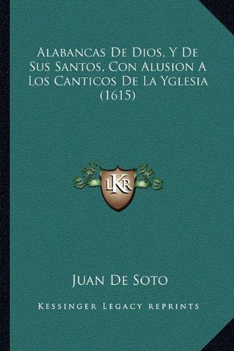 Alabancas De Dios Y De Sus Santos Con Alusion A Los Canticos De La Yglesia 1615  Spanish Edition  ebook by Juan De Soto