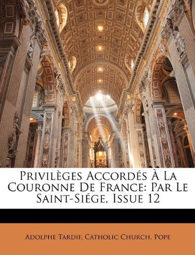 Privilèges Accordés À La Couronne De France- Par Le Saint-Siége Issue 12 French Edition  ebook by Adolphe Tardif