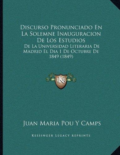 Discurso Pronunciado En La Solemne Inauguracion De Los Estudios- De La Universidad Literaria De Madrid El Dia 1 De Octubre De 1849 1849  Spanish Edition  ebook by Juan Maria Pou Y Camps