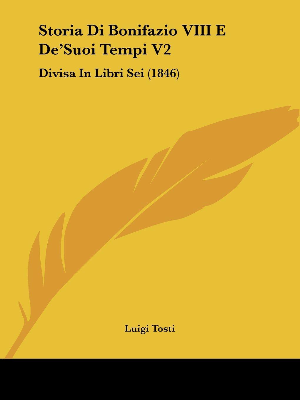 Storia Di Bonifazio VIII E DeSuoi Tempi V2- Divisa In Libri Sei 1846  Italian Edition  ebook by Luigi Tosti