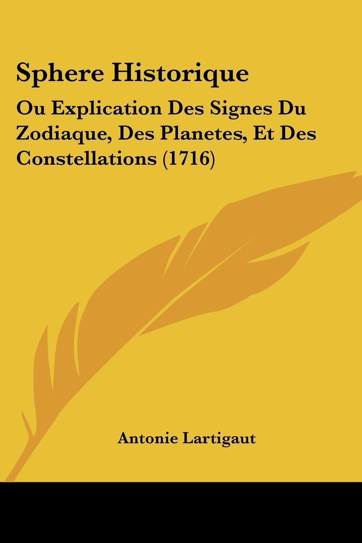 Sphere Historique- Ou Explication Des Signes Du Zodiaque Des Planetes Et Des Constellations 1716  French Edition  ebook by Antonie Lartigaut