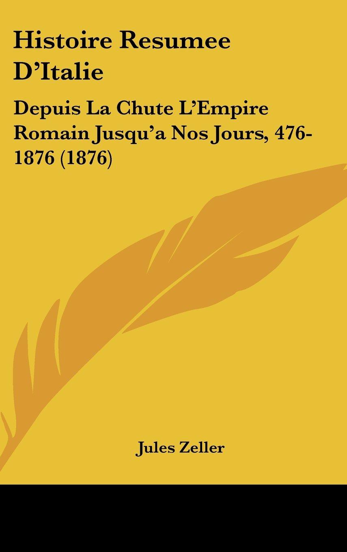Histoire Resumee DItalie- Depuis La Chute LEmpire Romain Jusqua Nos Jours 476-1876 1876  French Edition  ebook by Jules Zeller