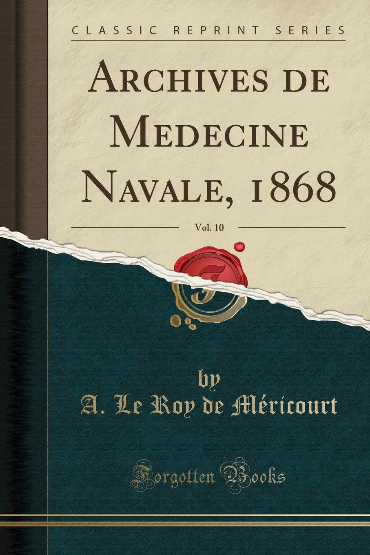 Archives de Médecine Navale 1868 Vol 10 Classic Reprint  French Edition  ebook by A. Le Roy de Méricourt