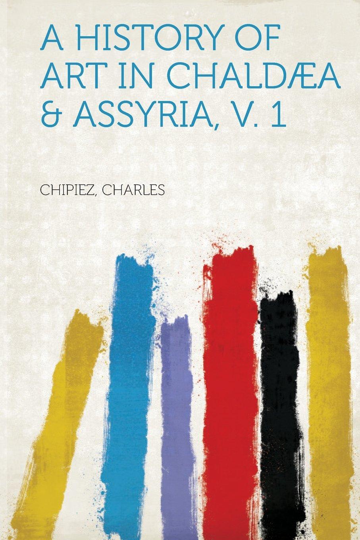 A History of Art in Chaldæa & Assyria v 1 ebook by Chipiez Charles