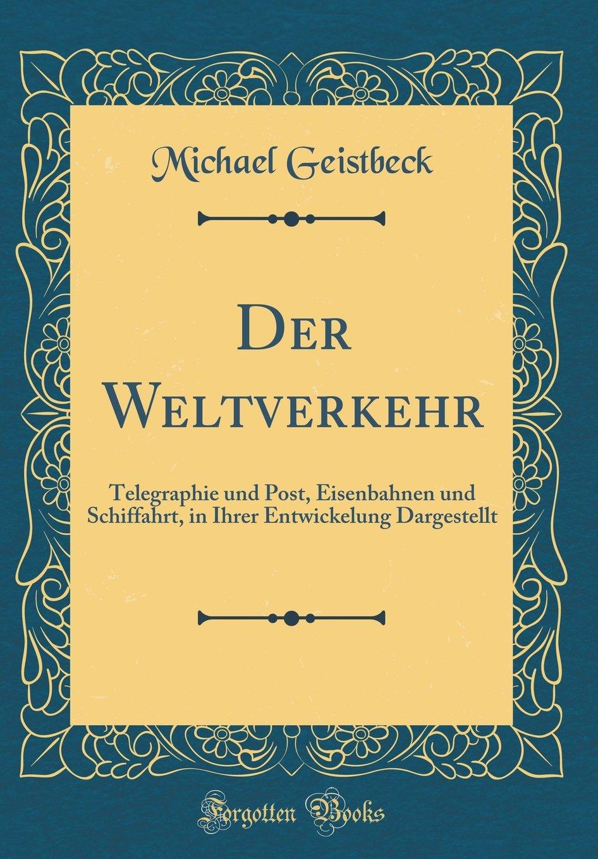 Der Weltverkehr- Telegraphie und Post Eisenbahnen und Schiffahrt in Ihrer Entwickelung Dargestellt Classic Reprint  German Edition  ebook by Michael Geistbeck