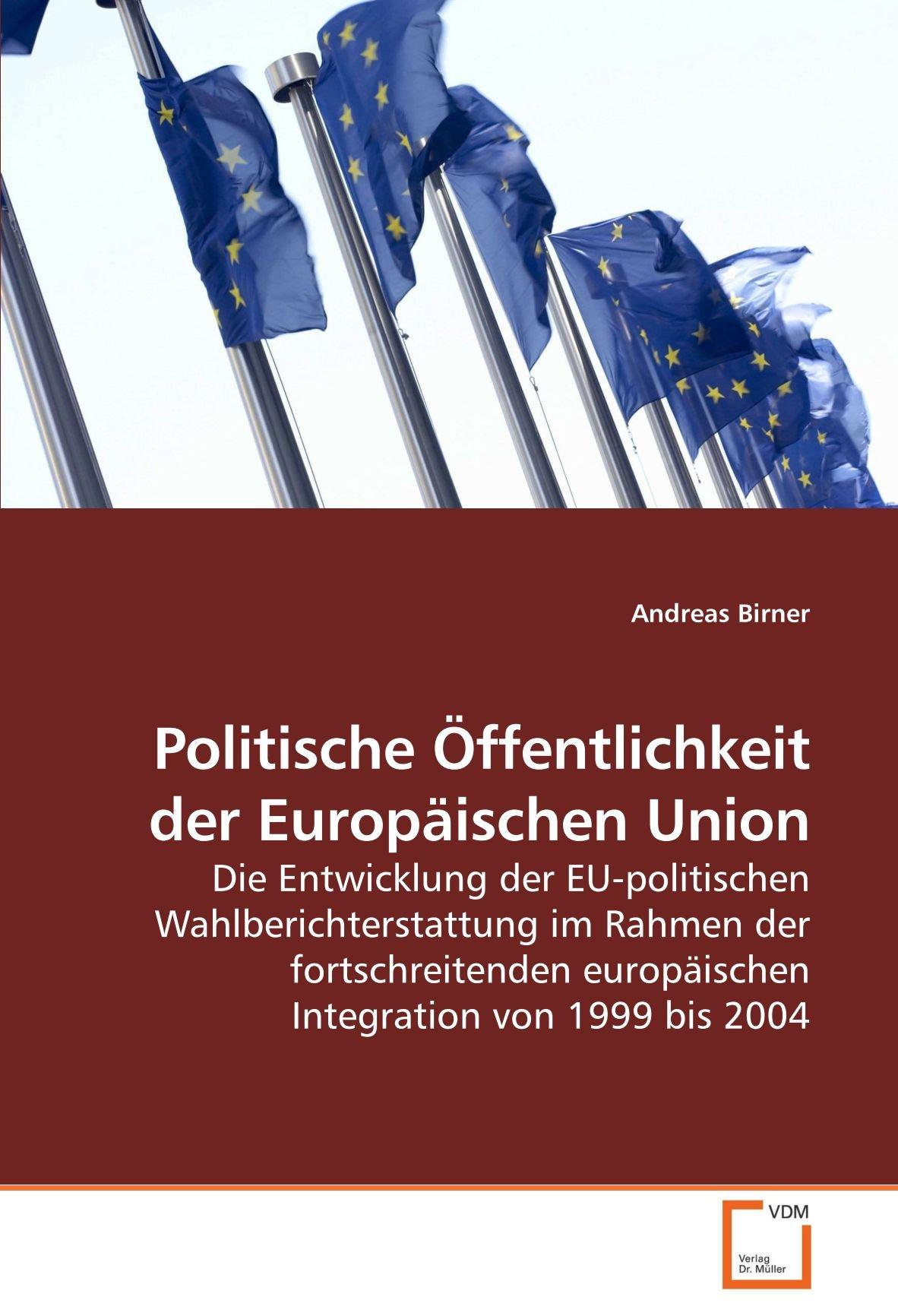 Politische Öffentlichkeit der Europäischen Union- Die Entwicklung der EU-politischen Wahlberichterstattung im Rahmen der fortschreitenden europäischen Integration von 1999 bis 2004 German Edition  ebook by Andreas Birner