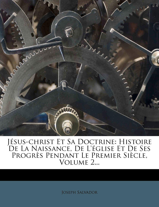 Jésus-christ Et Sa Doctrine- Histoire De La Naissance De Léglise Et De Ses Progrès Pendant Le Premier Siècle Volume 2   French Edition  ebook by Joseph Salvador
